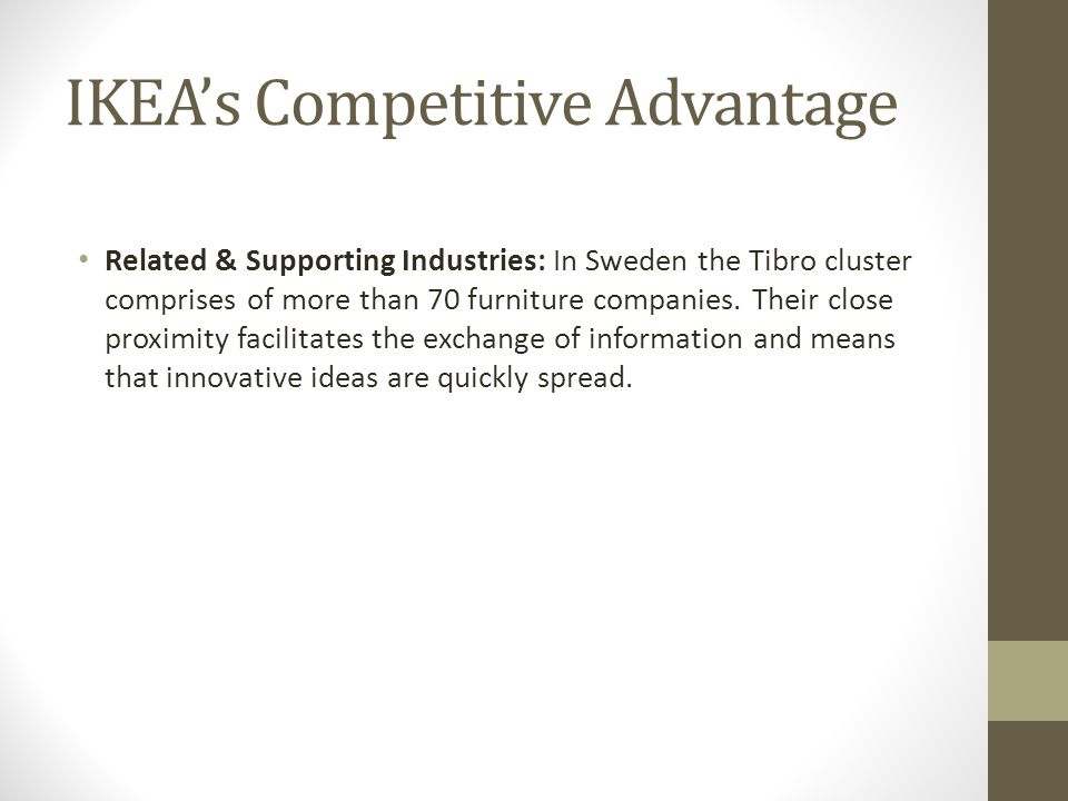 IKEA's Competitive Advantage Related & Supporting Industries: In Sweden the Tibro cluster comprises of more than 70 furniture companies. Their close p