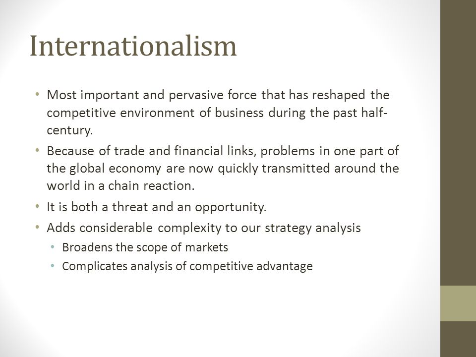Internationalism Most important and pervasive force that has reshaped the competitive environment of business during the past half- century. Because o