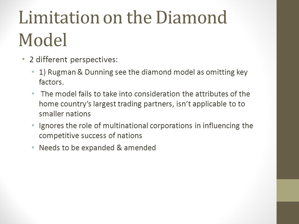 Limitation on the Diamond Model 2 different perspectives: 1) Rugman & Dunning see the diamond model as omitting key factors. The model fails to take i