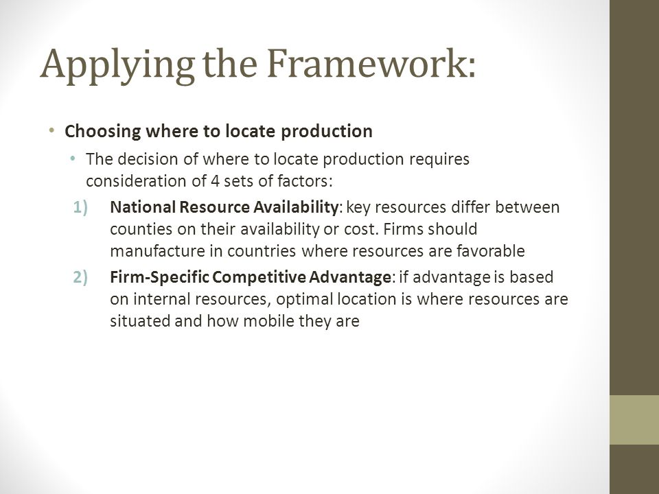 Applying the Framework: Choosing where to locate production The decision of where to locate production requires consideration of 4 sets of factors: 1)