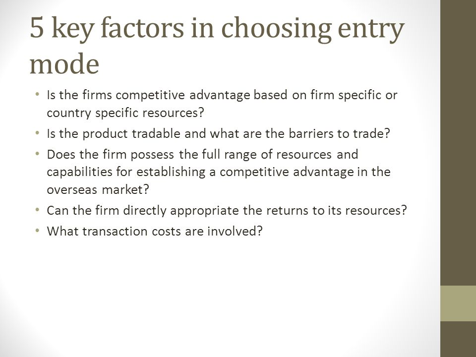 5 key factors in choosing entry mode Is the firms competitive advantage based on firm specific or country specific resources? Is the product tradable