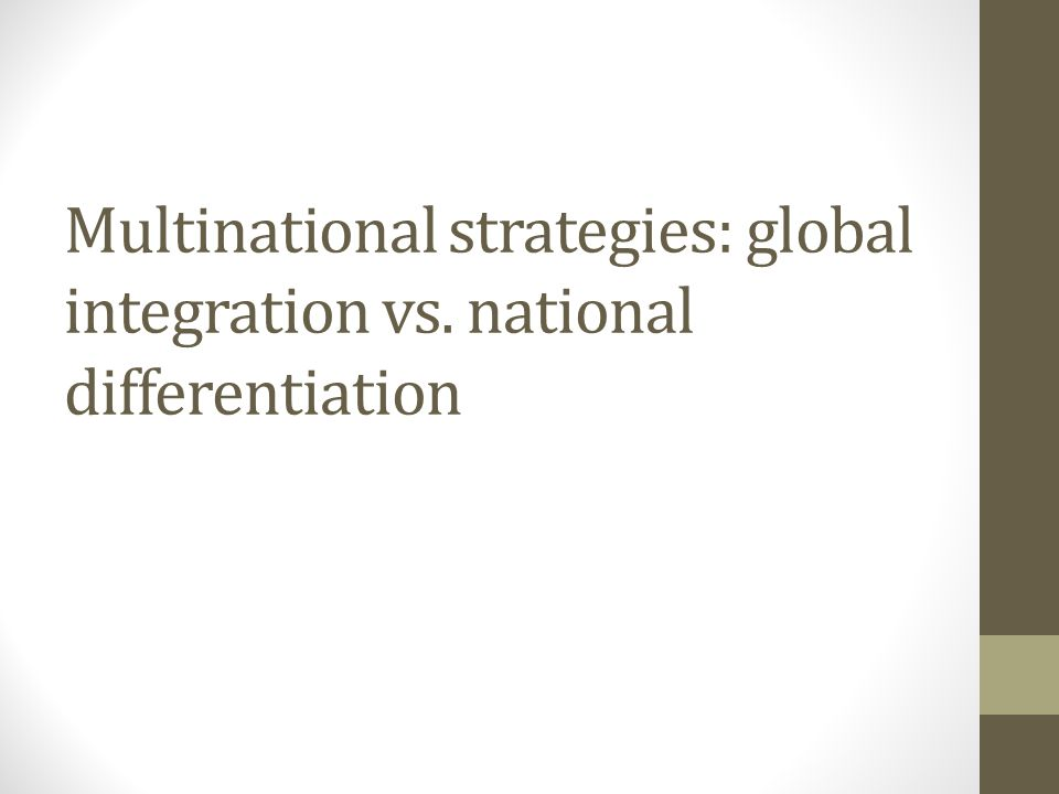Multinational strategies: global integration vs. national differentiation