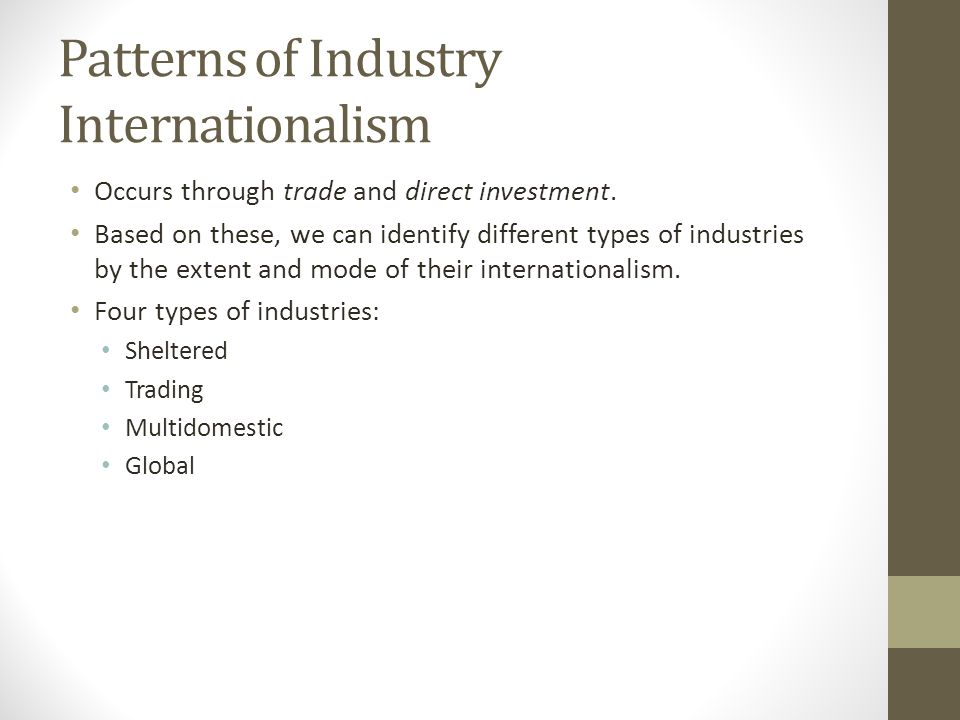 Patterns of Industry Internationalism Occurs through trade and direct investment. Based on these, we can identify different types of industries by the