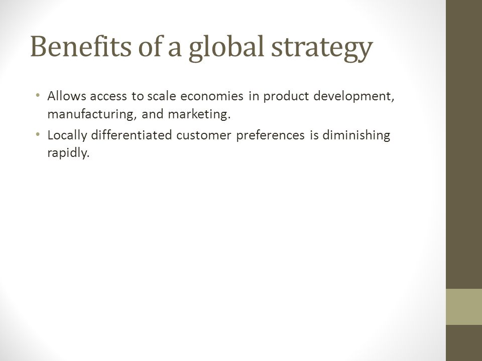 Benefits of a global strategy Allows access to scale economies in product development, manufacturing, and marketing. Locally differentiated customer p