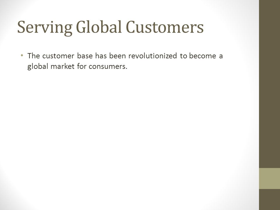 Serving Global Customers The customer base has been revolutionized to become a global market for consumers.