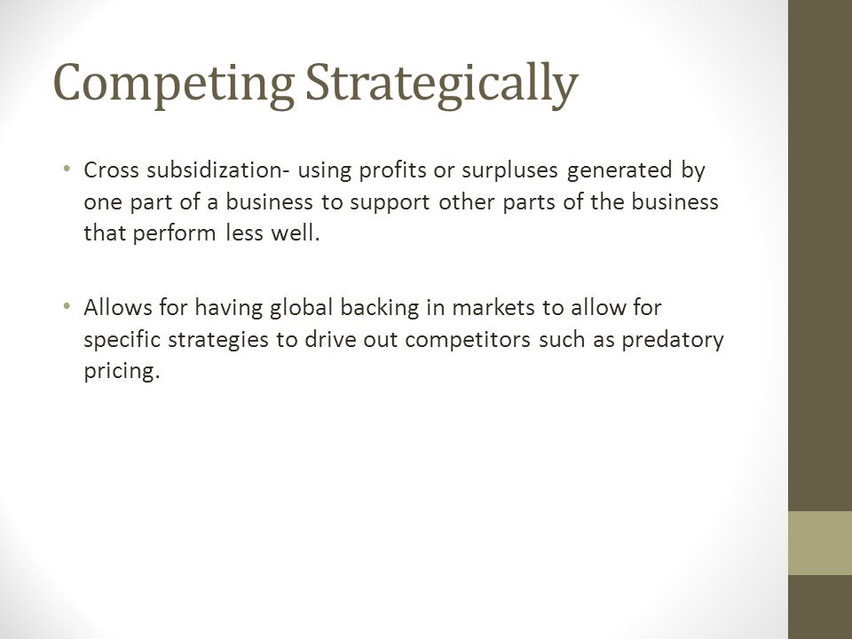 Competing Strategically Cross subsidization- using profits or surpluses generated by one part of a business to support other parts of the business tha