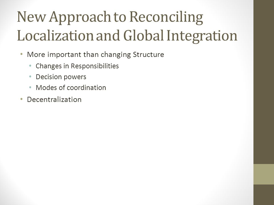 New Approach to Reconciling Localization and Global Integration More important than changing Structure Changes in Responsibilities Decision powers Mod
