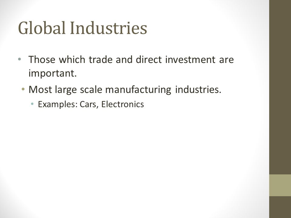 Global Industries Those which trade and direct investment are important. Most large scale manufacturing industries. Examples: Cars, Electronics