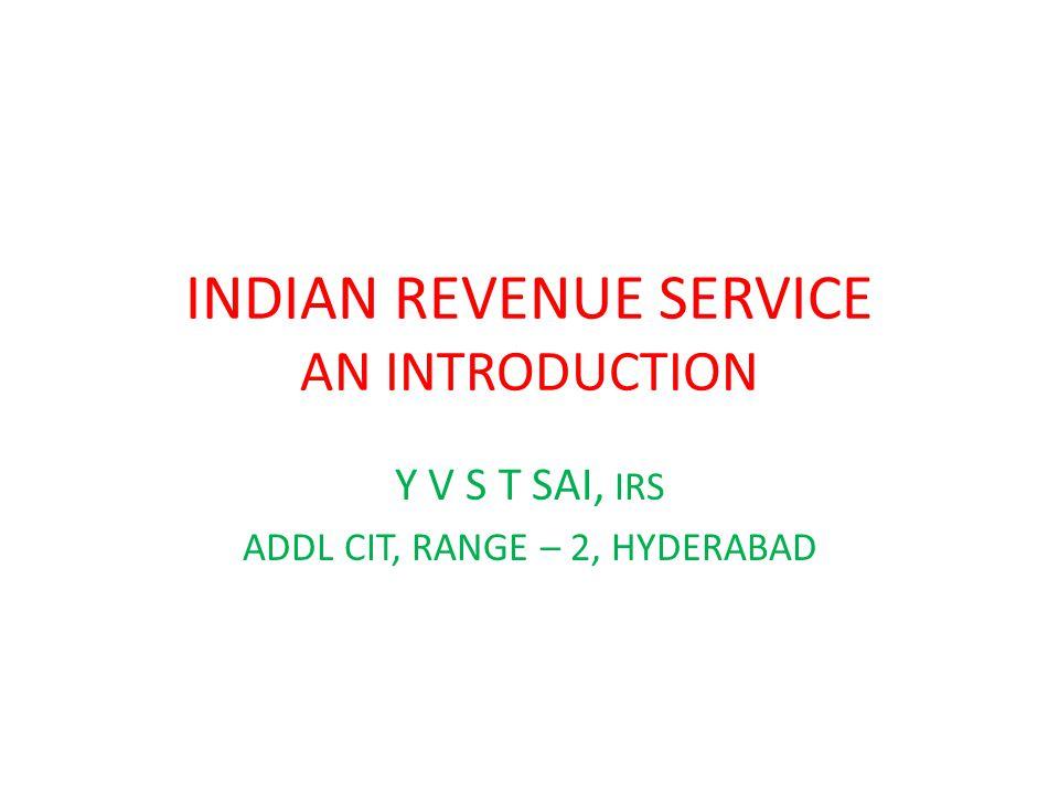 INDIAN REVENUE SERVICE AN INTRODUCTION Y V S T SAI, IRS ADDL CIT, RANGE – 2, HYDERABAD