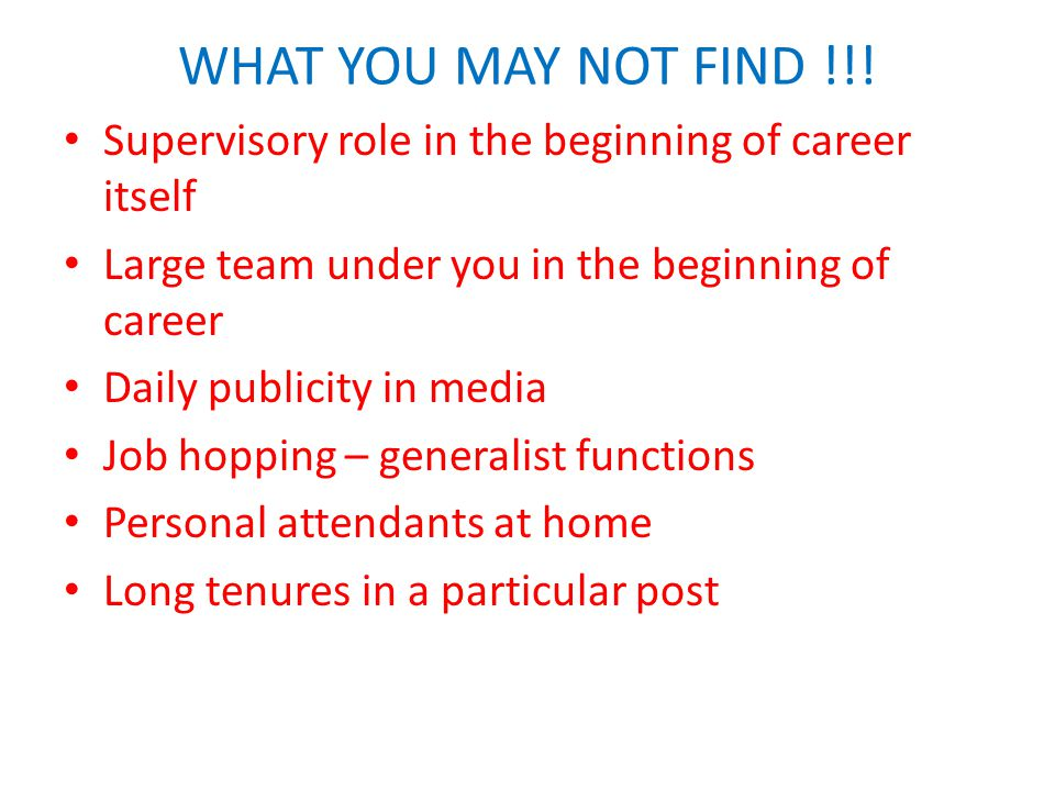 WHAT YOU MAY NOT FIND !!! Supervisory role in the beginning of career itself Large team under you in the beginning of career Daily publicity in media