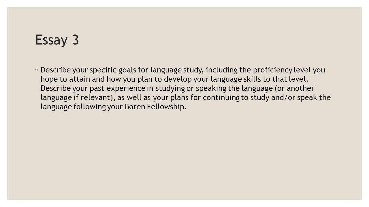 Essay 3 ◦ Describe your specific goals for language study, including the proficiency level you hope to attain and how you plan to develop your language skills to that level.