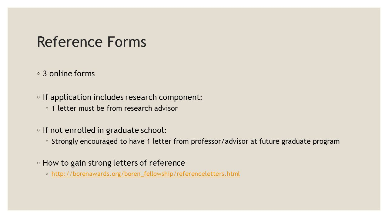 Reference Forms ◦ 3 online forms ◦ If application includes research component: ◦ 1 letter must be from research advisor ◦ If not enrolled in graduate