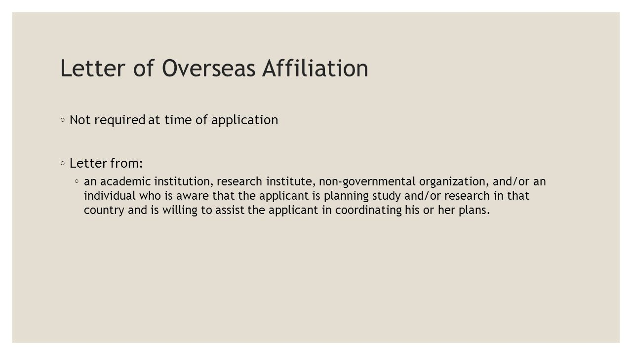 Letter of Overseas Affiliation ◦ Not required at time of application ◦ Letter from: ◦ an academic institution, research institute, non-governmental organization, and/or an individual who is aware that the applicant is planning study and/or research in that country and is willing to assist the applicant in coordinating his or her plans.