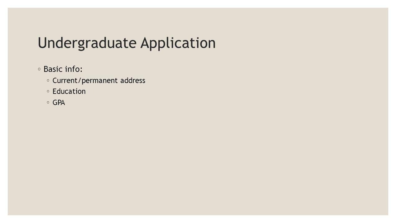 Undergraduate Application ◦ Basic info: ◦ Current/permanent address ◦ Education ◦ GPA