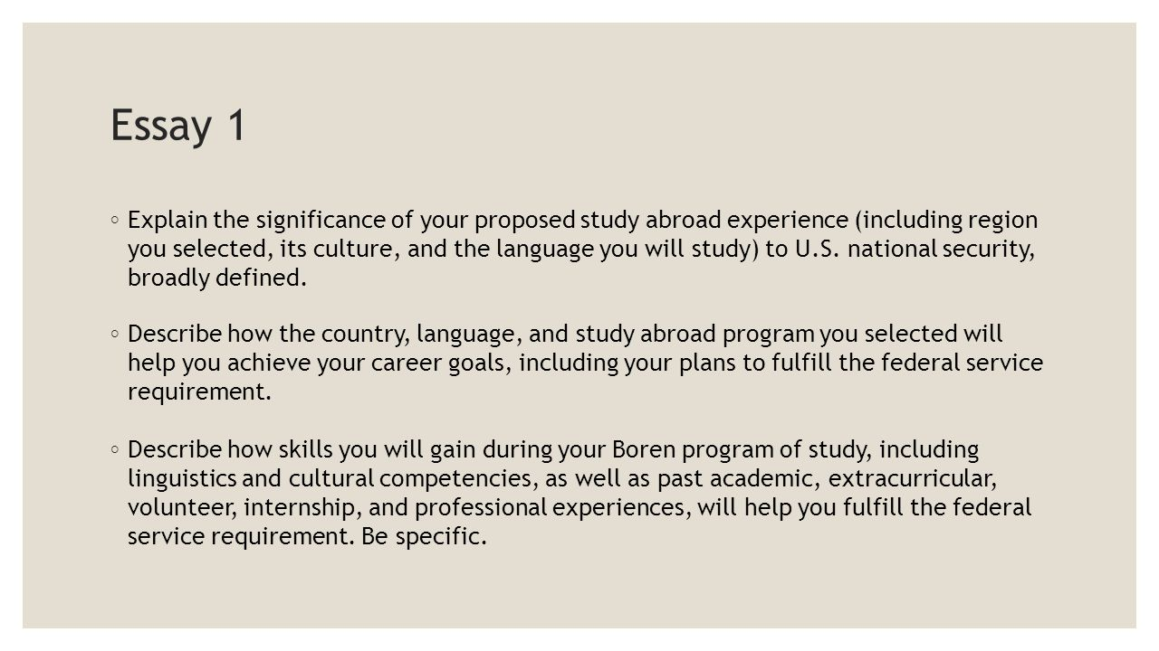 Essay 1 ◦ Explain the significance of your proposed study abroad experience (including region you selected, its culture, and the language you will study) to U.S.