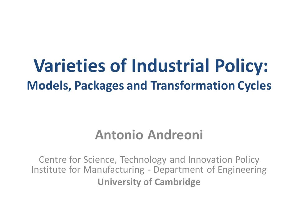 Varieties of Industrial Policy: Models, Packages and Transformation Cycles Antonio Andreoni Centre for Science, Technology and Innovation Policy Insti