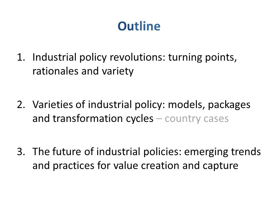 Outline 1.Industrial policy revolutions: turning points, rationales and variety 2.Varieties of industrial policy: models, packages and transformation