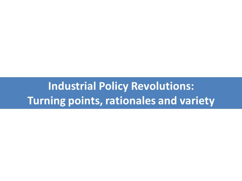 Industrial Policy Revolutions: Turning points, rationales and variety