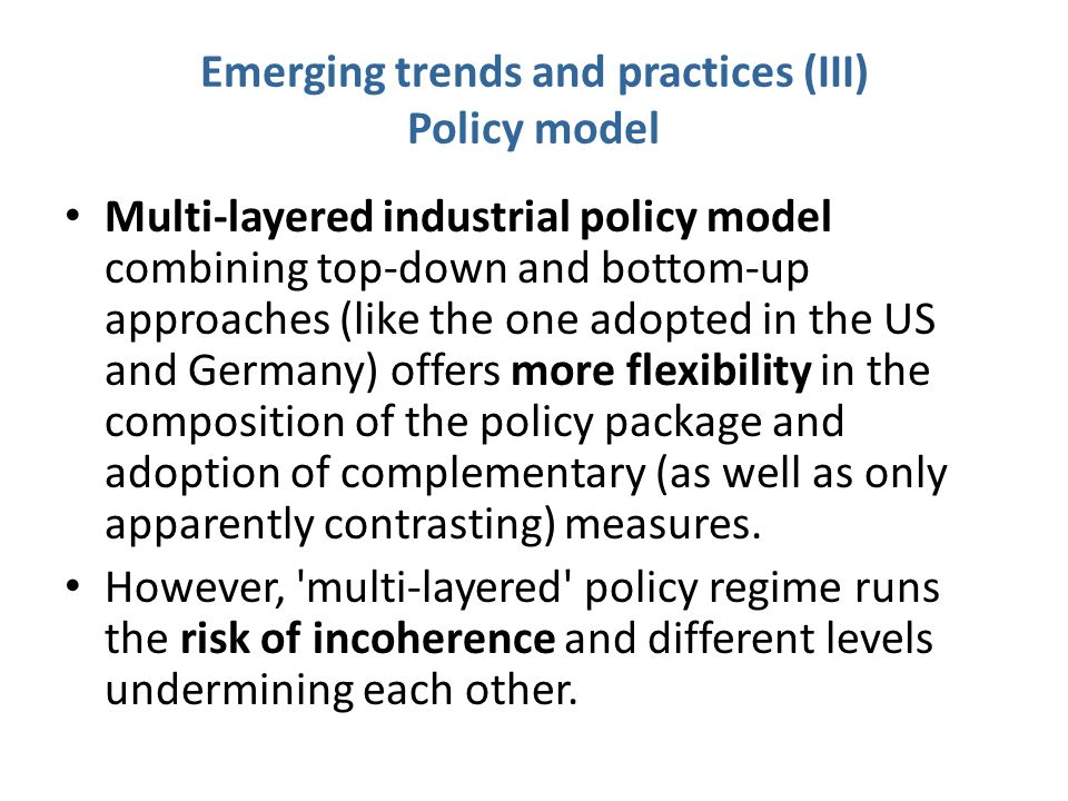 Emerging trends and practices (III) Policy model Multi-layered industrial policy model combining top-down and bottom-up approaches (like the one adopt