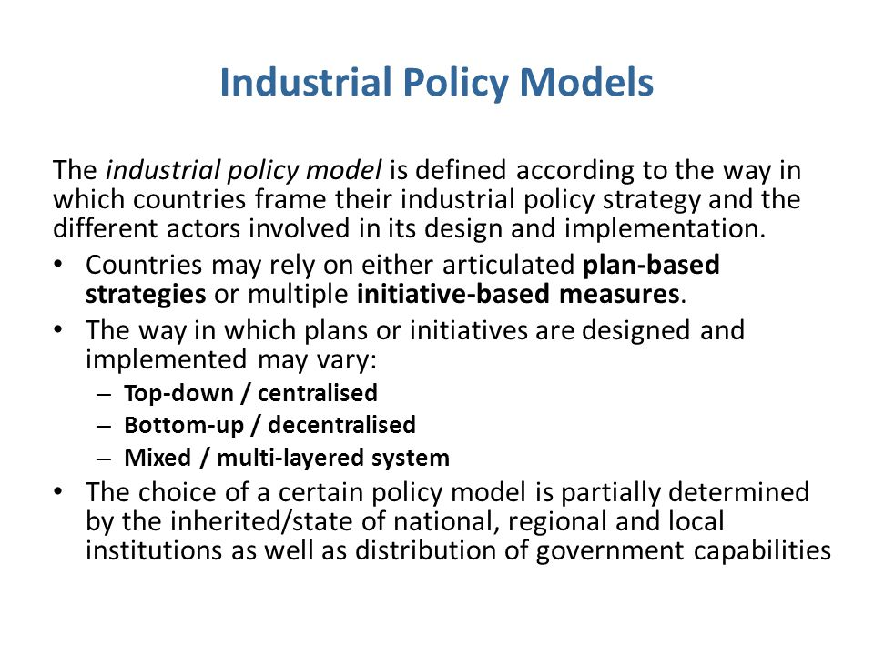 Industrial Policy Models The industrial policy model is defined according to the way in which countries frame their industrial policy strategy and the