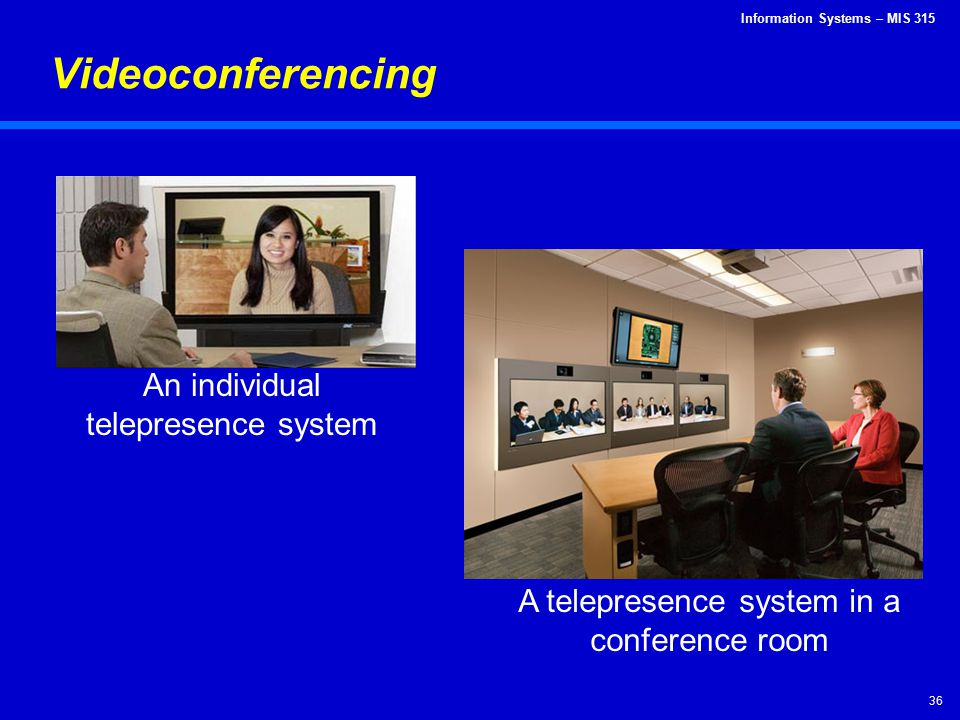 Information Systems – MIS 315 36 Videoconferencing An individual telepresence system A telepresence system in a conference room