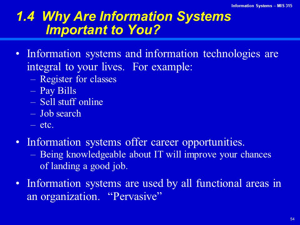 Information Systems – MIS 315 54 1.4 Why Are Information Systems Important to You? Information systems and information technologies are integral to yo