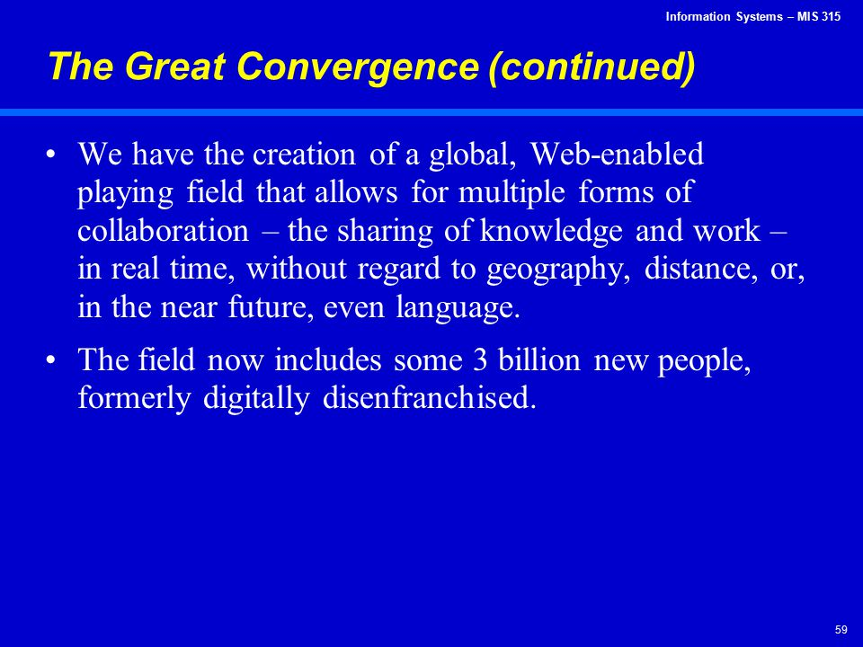 Information Systems – MIS 315 59 The Great Convergence (continued) We have the creation of a global, Web-enabled playing field that allows for multipl