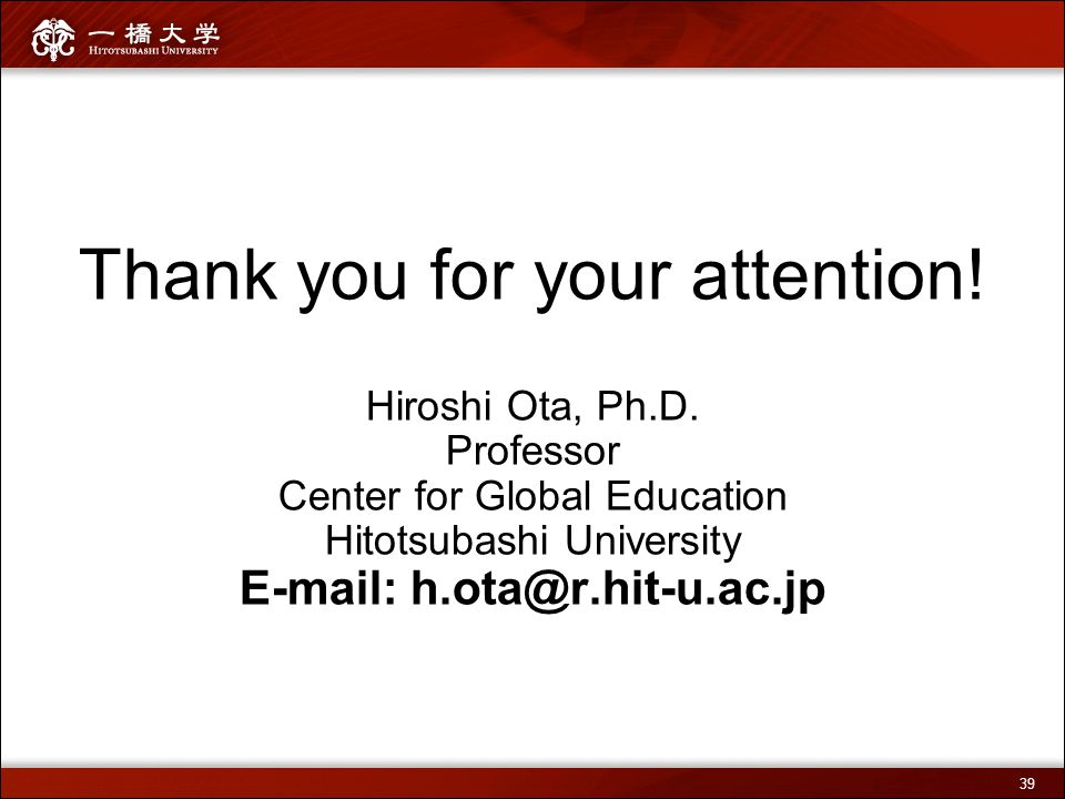 Thank you for your attention! Hiroshi Ota, Ph.D. Professor Center for Global Education Hitotsubashi University E-mail: h.ota@r.hit-u.ac.jp 39