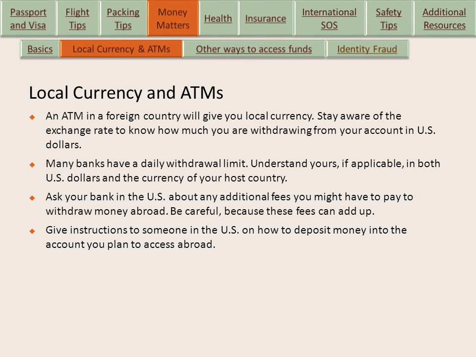 Local Currency and ATMs  An ATM in a foreign country will give you local currency. Stay aware of the exchange rate to know how much you are withdrawi