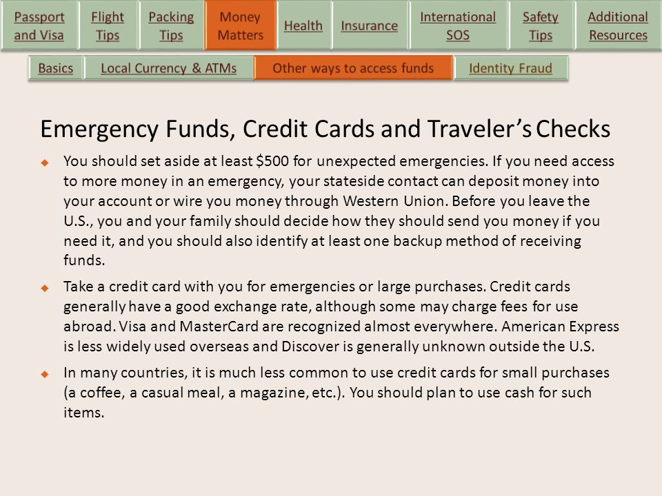 Emergency Funds, Credit Cards and Traveler's Checks  You should set aside at least $500 for unexpected emergencies. If you need access to more money