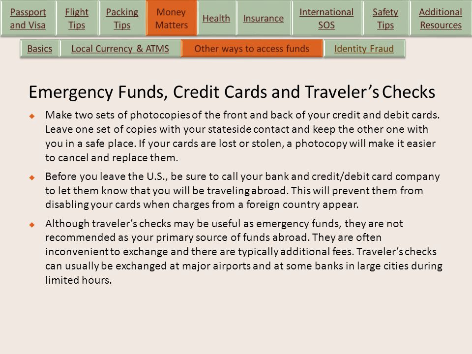 Emergency Funds, Credit Cards and Traveler's Checks  Make two sets of photocopies of the front and back of your credit and debit cards. Leave one set