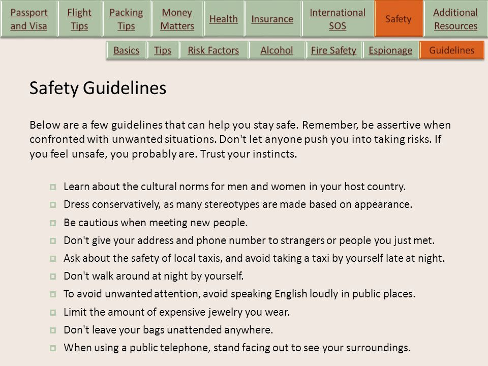 Safety Guidelines Below are a few guidelines that can help you stay safe. Remember, be assertive when confronted with unwanted situations. Don't let a