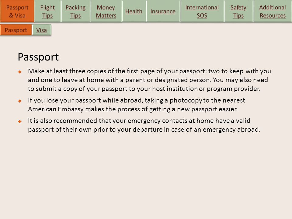 Passport  Make at least three copies of the first page of your passport: two to keep with you and one to leave at home with a parent or designated pe