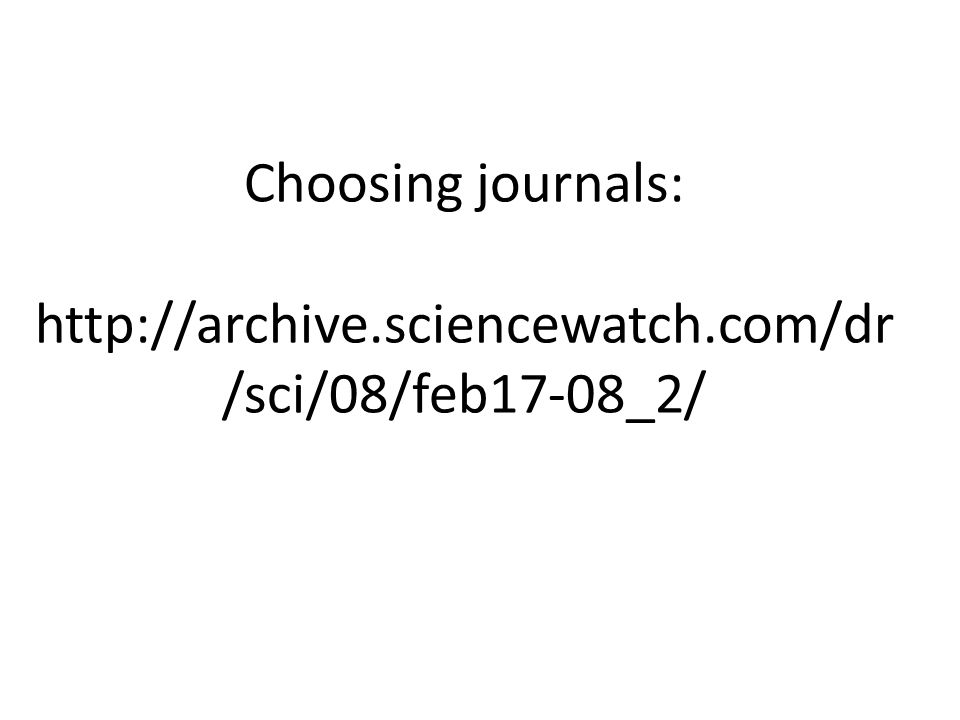 Choosing journals: http://archive.sciencewatch.com/dr /sci/08/feb17-08_2/