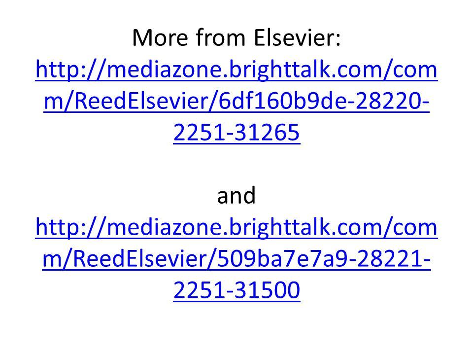 More from Elsevier: http://mediazone.brighttalk.com/com m/ReedElsevier/6df160b9de-28220- 2251-31265 and http://mediazone.brighttalk.com/com m/ReedElsevier/509ba7e7a9-28221- 2251-31500 http://mediazone.brighttalk.com/com m/ReedElsevier/6df160b9de-28220- 2251-31265 http://mediazone.brighttalk.com/com m/ReedElsevier/509ba7e7a9-28221- 2251-31500