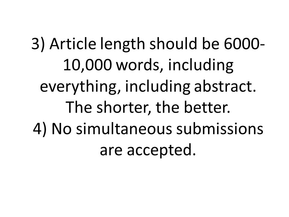 3) Article length should be 6000- 10,000 words, including everything, including abstract. The shorter, the better. 4) No simultaneous submissions are