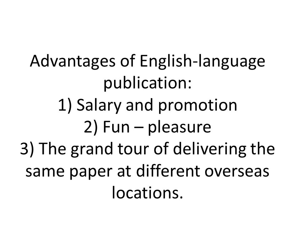 Advantages of English-language publication: 1) Salary and promotion 2) Fun – pleasure 3) The grand tour of delivering the same paper at different over