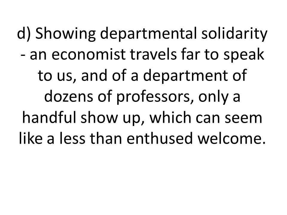 d) Showing departmental solidarity - an economist travels far to speak to us, and of a department of dozens of professors, only a handful show up, whi