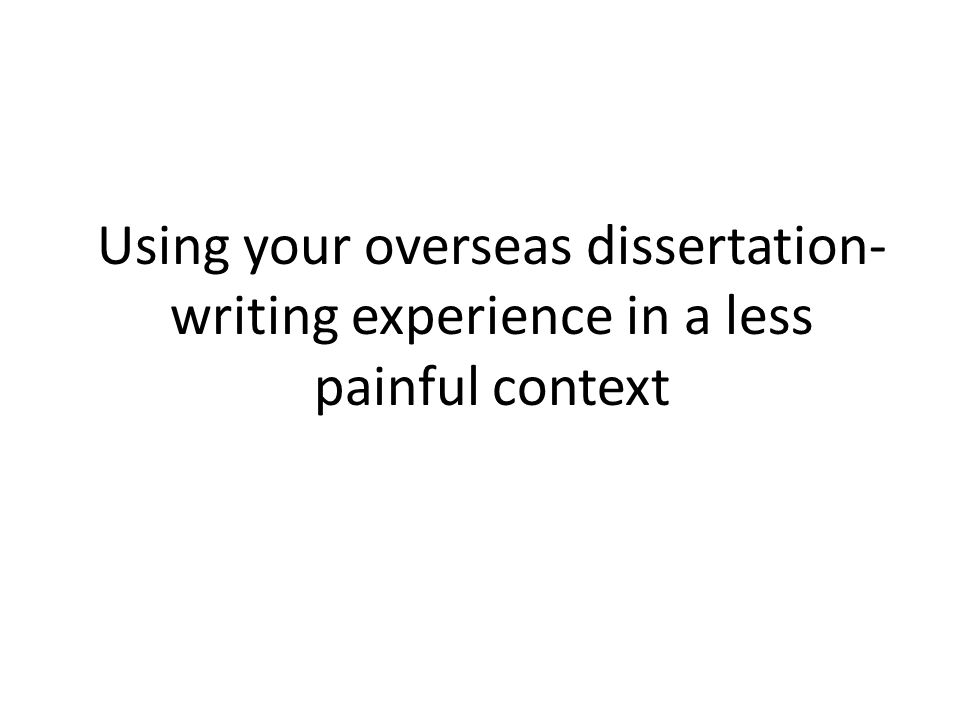 Using your overseas dissertation- writing experience in a less painful context