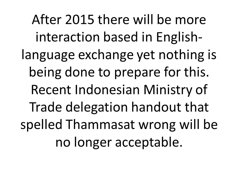 After 2015 there will be more interaction based in English- language exchange yet nothing is being done to prepare for this. Recent Indonesian Ministr