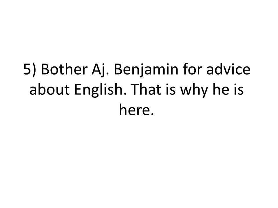 5) Bother Aj. Benjamin for advice about English. That is why he is here.