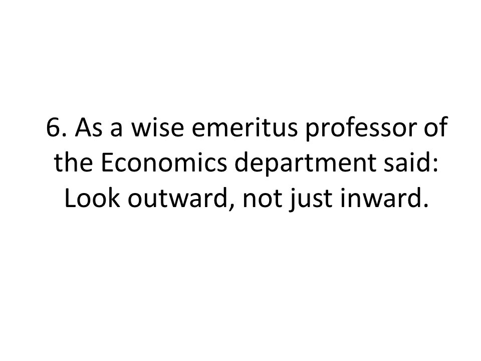 6. As a wise emeritus professor of the Economics department said: Look outward, not just inward.