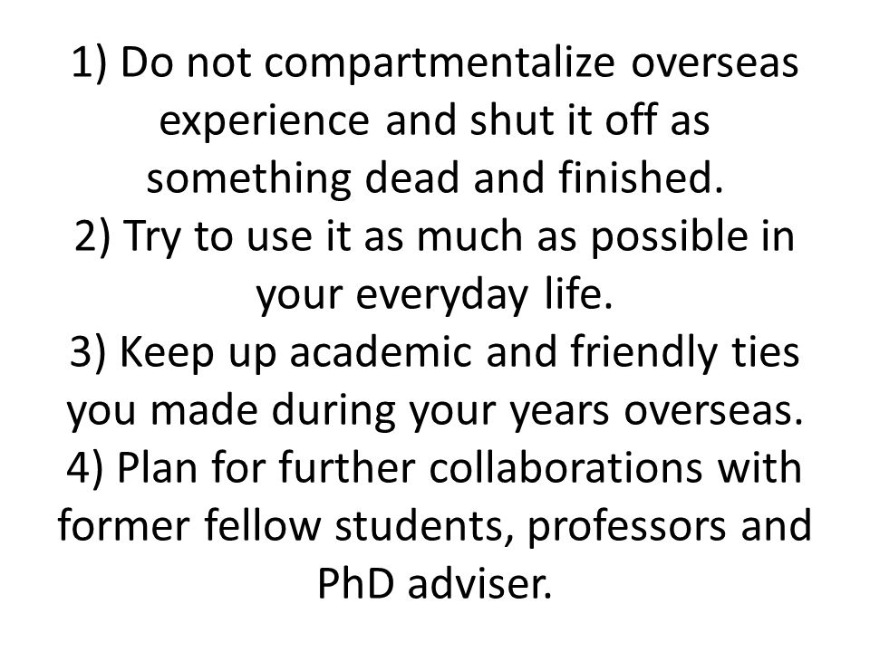 1) Do not compartmentalize overseas experience and shut it off as something dead and finished. 2) Try to use it as much as possible in your everyday l