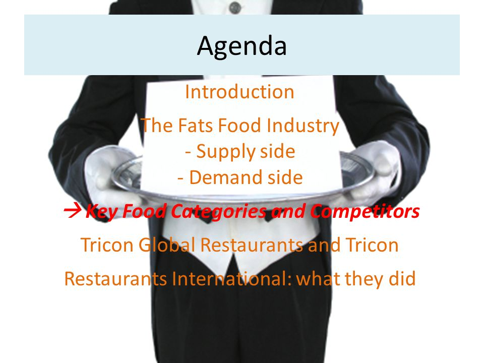Agenda Introduction The Fats Food Industry - Supply side - Demand side  Key Food Categories and Competitors Tricon Global Restaurants and Tricon Restaurants International: what they did