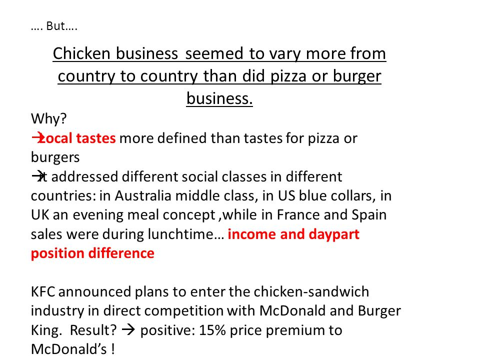 …. But…. Chicken business seemed to vary more from country to country than did pizza or burger business. Why?  Local tastes more defined than tastes