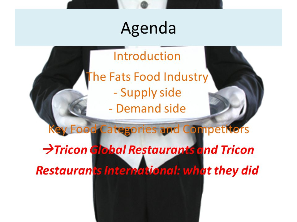 Agenda Introduction The Fats Food Industry - Supply side - Demand side Key Food Categories and Competitors  Tricon Global Restaurants and Tricon Restaurants International: what they did