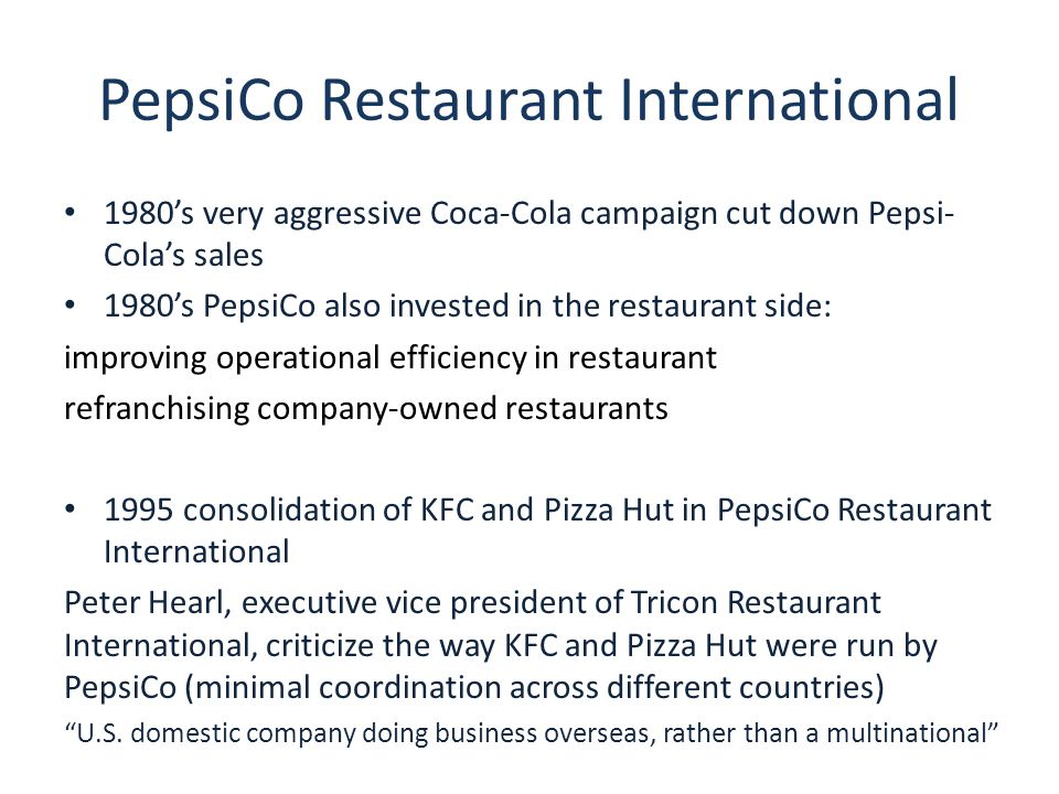 PepsiCo Restaurant International 1980's very aggressive Coca-Cola campaign cut down Pepsi- Cola's sales 1980's PepsiCo also invested in the restaurant side: improving operational efficiency in restaurant refranchising company-owned restaurants 1995 consolidation of KFC and Pizza Hut in PepsiCo Restaurant International Peter Hearl, executive vice president of Tricon Restaurant International, criticize the way KFC and Pizza Hut were run by PepsiCo (minimal coordination across different countries) U.S.