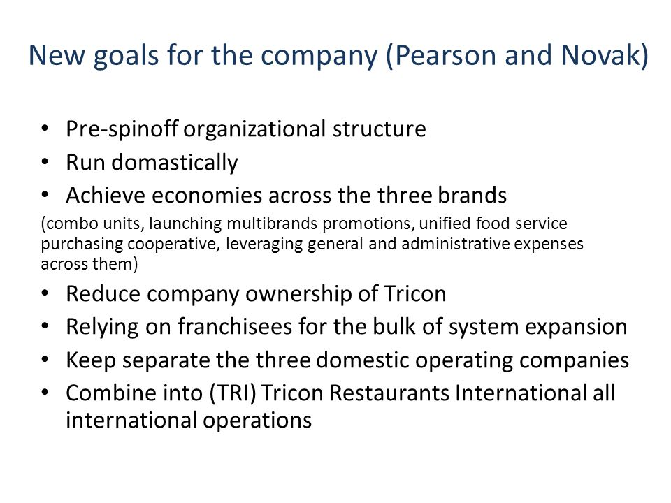 New goals for the company (Pearson and Novak) Pre-spinoff organizational structure Run domastically Achieve economies across the three brands (combo units, launching multibrands promotions, unified food service purchasing cooperative, leveraging general and administrative expenses across them) Reduce company ownership of Tricon Relying on franchisees for the bulk of system expansion Keep separate the three domestic operating companies Combine into (TRI) Tricon Restaurants International all international operations