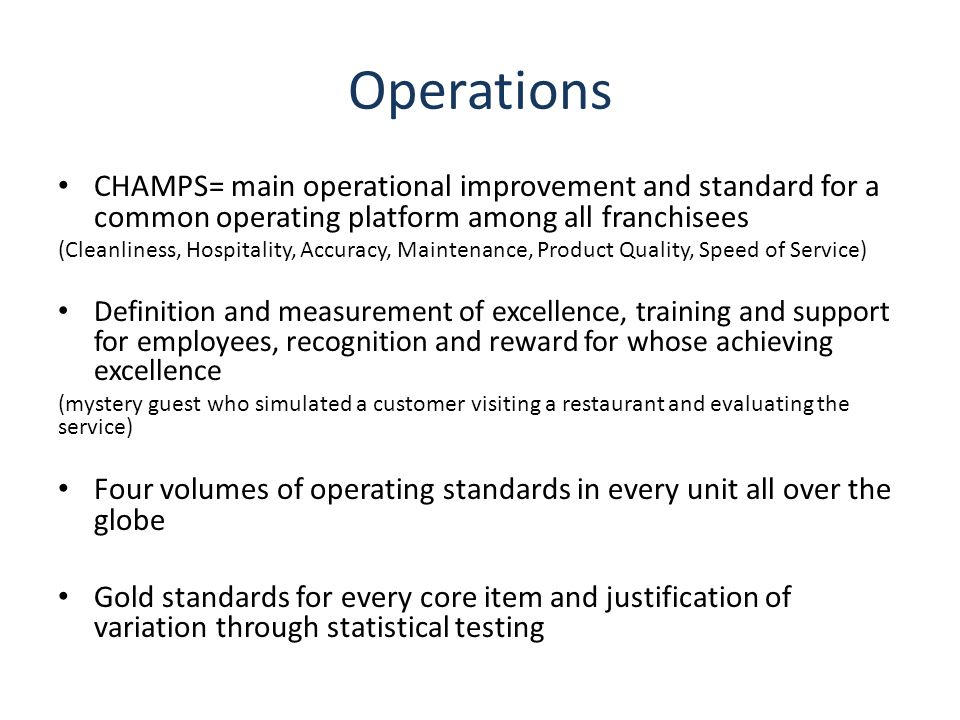 Operations CHAMPS= main operational improvement and standard for a common operating platform among all franchisees (Cleanliness, Hospitality, Accuracy, Maintenance, Product Quality, Speed of Service) Definition and measurement of excellence, training and support for employees, recognition and reward for whose achieving excellence (mystery guest who simulated a customer visiting a restaurant and evaluating the service) Four volumes of operating standards in every unit all over the globe Gold standards for every core item and justification of variation through statistical testing