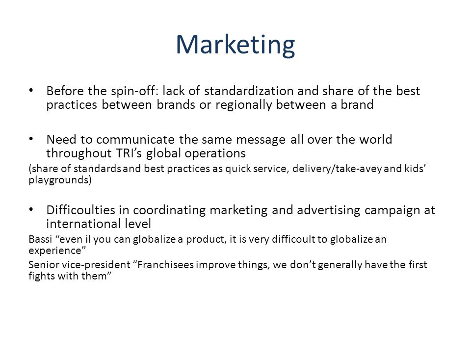 Marketing Before the spin-off: lack of standardization and share of the best practices between brands or regionally between a brand Need to communicate the same message all over the world throughout TRI's global operations (share of standards and best practices as quick service, delivery/take-avey and kids' playgrounds) Difficoulties in coordinating marketing and advertising campaign at international level Bassi even il you can globalize a product, it is very difficoult to globalize an experience Senior vice-president Franchisees improve things, we don't generally have the first fights with them